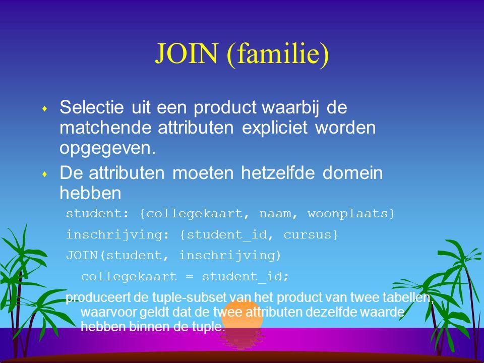 JOIN (familie) s Selectie uit een product waarbij de matchende attributen expliciet worden opgegeven. s De attributen moeten hetzelfde domein hebben s