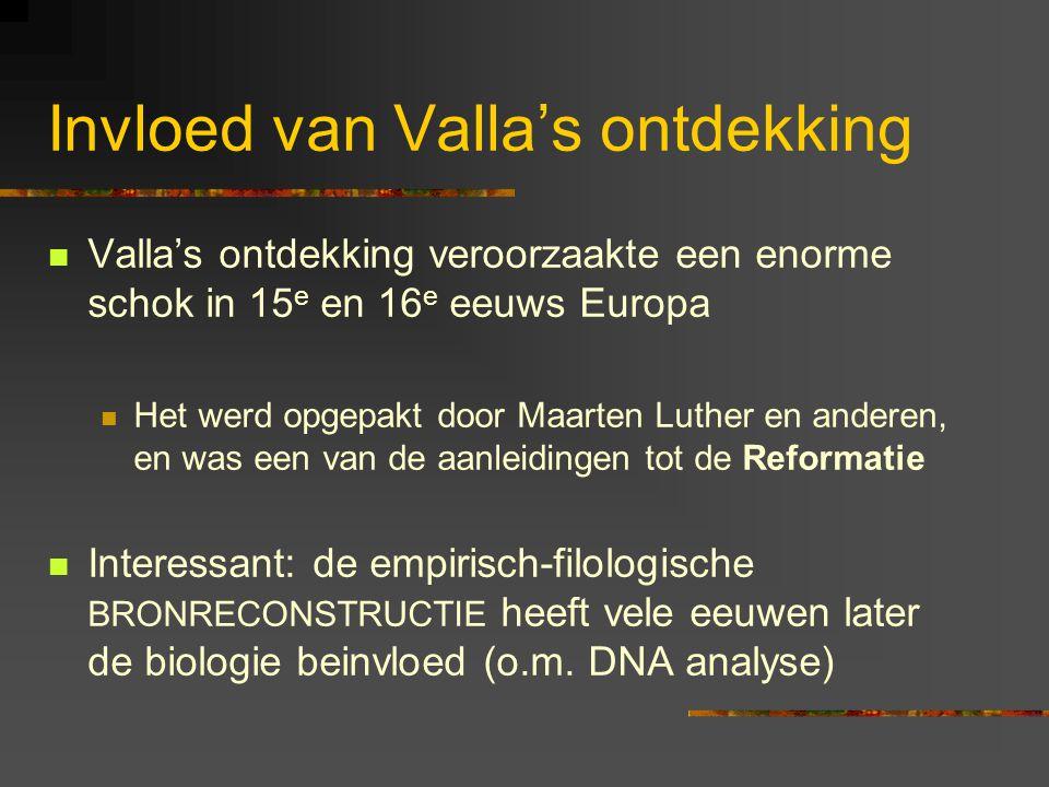 Invloed van Valla's ontdekking Valla's ontdekking veroorzaakte een enorme schok in 15 e en 16 e eeuws Europa Het werd opgepakt door Maarten Luther en anderen, en was een van de aanleidingen tot de Reformatie Interessant: de empirisch-filologische BRONRECONSTRUCTIE heeft vele eeuwen later de biologie beinvloed (o.m.