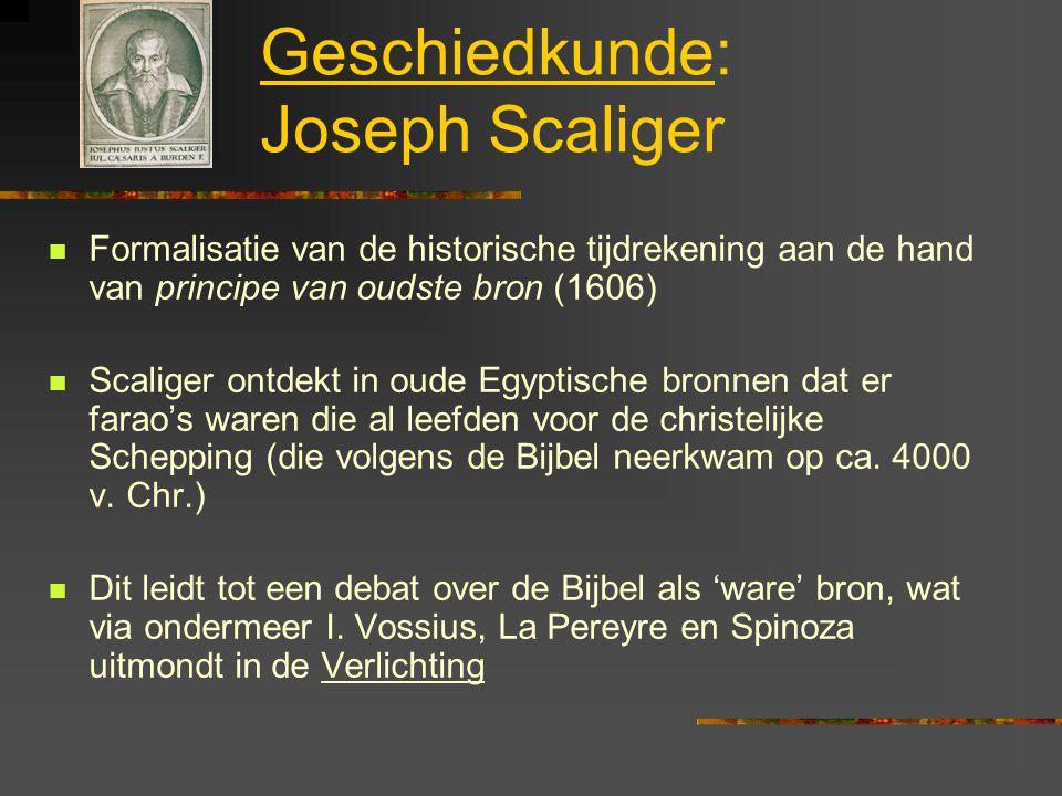 Geschiedkunde: Joseph Scaliger Formalisatie van de historische tijdrekening aan de hand van principe van oudste bron (1606) Scaliger ontdekt in oude Egyptische bronnen dat er farao's waren die al leefden voor de christelijke Schepping (die volgens de Bijbel neerkwam op ca.