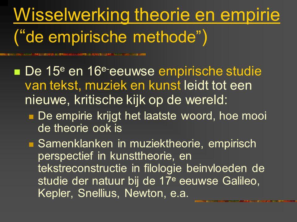 Wisselwerking theorie en empirie ( de empirische methode ) De 15 e en 16 e- eeuwse empirische studie van tekst, muziek en kunst leidt tot een nieuwe, kritische kijk op de wereld: De empirie krijgt het laatste woord, hoe mooi de theorie ook is Samenklanken in muziektheorie, empirisch perspectief in kunsttheorie, en tekstreconstructie in filologie beinvloeden de studie der natuur bij de 17 e eeuwse Galileo, Kepler, Snellius, Newton, e.a.