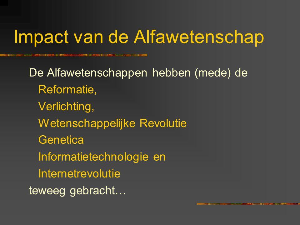 Impact van de Alfawetenschap De Alfawetenschappen hebben (mede) de Reformatie, Verlichting, Wetenschappelijke Revolutie Genetica Informatietechnologie en Internetrevolutie teweeg gebracht…