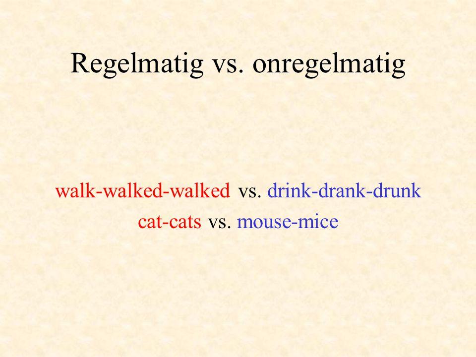 Regelmatig vs. onregelmatig walk-walked-walked vs. drink-drank-drunk cat-cats vs. mouse-mice