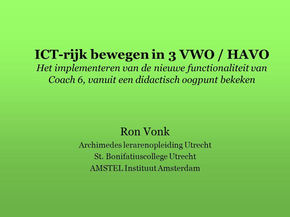ICT-rijk bewegen in 3 VWO / HAVO Het implementeren van de nieuwe functionaliteit van Coach 6, vanuit een didactisch oogpunt bekeken Ron Vonk Archimede