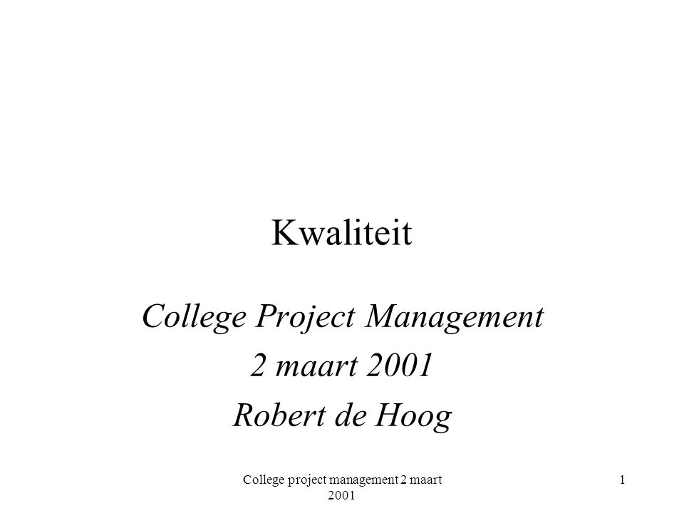 College project management 2 maart 2001 1 Kwaliteit College Project Management 2 maart 2001 Robert de Hoog