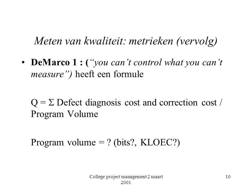"College project management 2 maart 2001 10 Meten van kwaliteit: metrieken (vervolg) DeMarco 1 : (""you can't control what you can't measure"") heeft een"