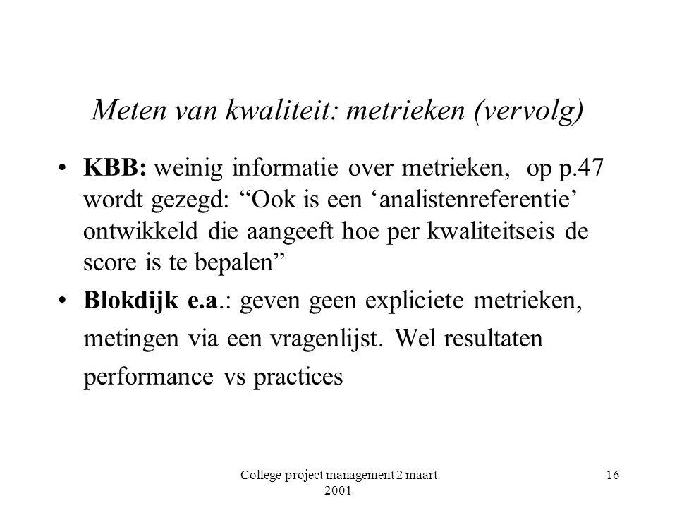 College project management 2 maart 2001 16 Meten van kwaliteit: metrieken (vervolg) KBB: weinig informatie over metrieken, op p.47 wordt gezegd: Ook is een 'analistenreferentie' ontwikkeld die aangeeft hoe per kwaliteitseis de score is te bepalen Blokdijk e.a.: geven geen expliciete metrieken, metingen via een vragenlijst.