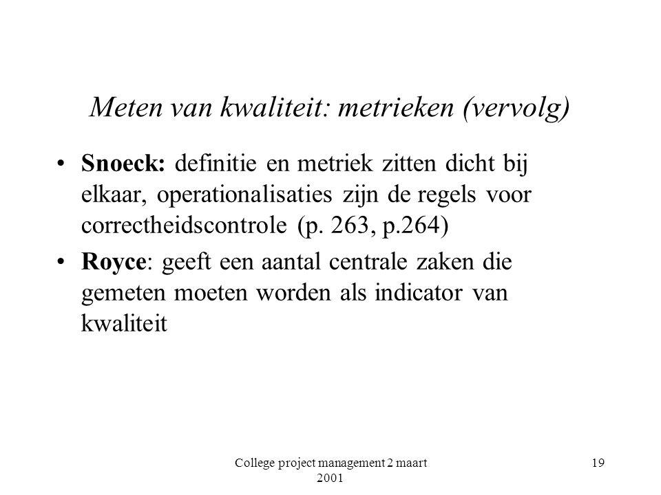 College project management 2 maart 2001 19 Meten van kwaliteit: metrieken (vervolg) Snoeck: definitie en metriek zitten dicht bij elkaar, operationalisaties zijn de regels voor correctheidscontrole (p.