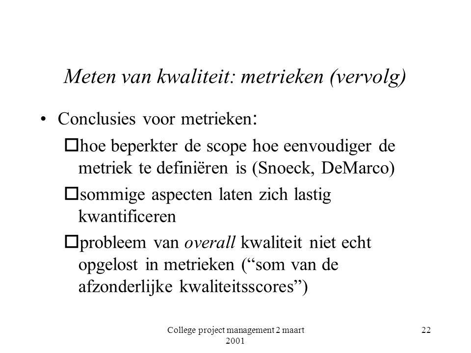 College project management 2 maart 2001 22 Meten van kwaliteit: metrieken (vervolg) Conclusies voor metrieken : ohoe beperkter de scope hoe eenvoudiger de metriek te definiëren is (Snoeck, DeMarco) osommige aspecten laten zich lastig kwantificeren oprobleem van overall kwaliteit niet echt opgelost in metrieken ( som van de afzonderlijke kwaliteitsscores )