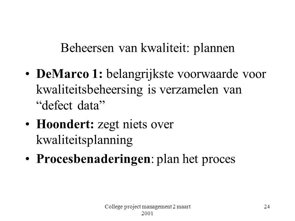College project management 2 maart 2001 24 Beheersen van kwaliteit: plannen DeMarco 1: belangrijkste voorwaarde voor kwaliteitsbeheersing is verzamelen van defect data Hoondert: zegt niets over kwaliteitsplanning Procesbenaderingen: plan het proces