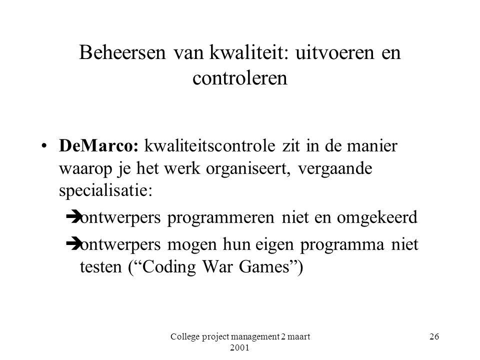 College project management 2 maart 2001 26 Beheersen van kwaliteit: uitvoeren en controleren DeMarco: kwaliteitscontrole zit in de manier waarop je het werk organiseert, vergaande specialisatie: èontwerpers programmeren niet en omgekeerd èontwerpers mogen hun eigen programma niet testen ( Coding War Games )