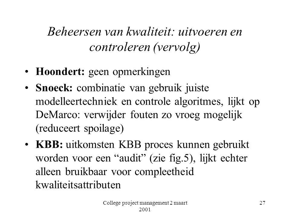 College project management 2 maart 2001 27 Beheersen van kwaliteit: uitvoeren en controleren (vervolg) Hoondert: geen opmerkingen Snoeck: combinatie van gebruik juiste modelleertechniek en controle algoritmes, lijkt op DeMarco: verwijder fouten zo vroeg mogelijk (reduceert spoilage) KBB: uitkomsten KBB proces kunnen gebruikt worden voor een audit (zie fig.5), lijkt echter alleen bruikbaar voor compleetheid kwaliteitsattributen