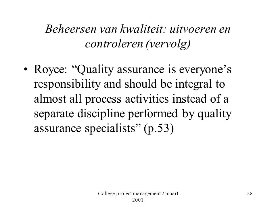 College project management 2 maart 2001 28 Beheersen van kwaliteit: uitvoeren en controleren (vervolg) Royce: Quality assurance is everyone's responsibility and should be integral to almost all process activities instead of a separate discipline performed by quality assurance specialists (p.53)