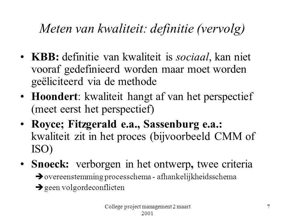 College project management 2 maart 2001 7 Meten van kwaliteit: definitie (vervolg) KBB: definitie van kwaliteit is sociaal, kan niet vooraf gedefinieerd worden maar moet worden geëliciteerd via de methode Hoondert: kwaliteit hangt af van het perspectief (meet eerst het perspectief) Royce; Fitzgerald e.a., Sassenburg e.a.: kwaliteit zit in het proces (bijvoorbeeld CMM of ISO) Snoeck: verborgen in het ontwerp, twee criteria èovereenstemming processchema - afhankelijkheidsschema ègeen volgordeconflicten