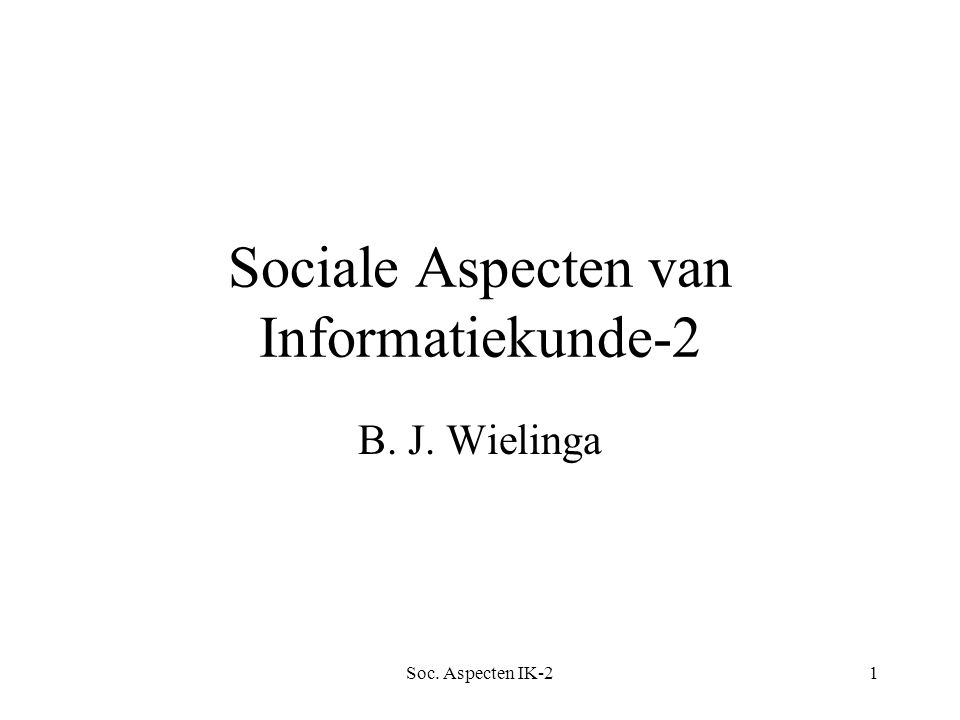 Soc. Aspecten IK-21 Sociale Aspecten van Informatiekunde-2 B. J. Wielinga