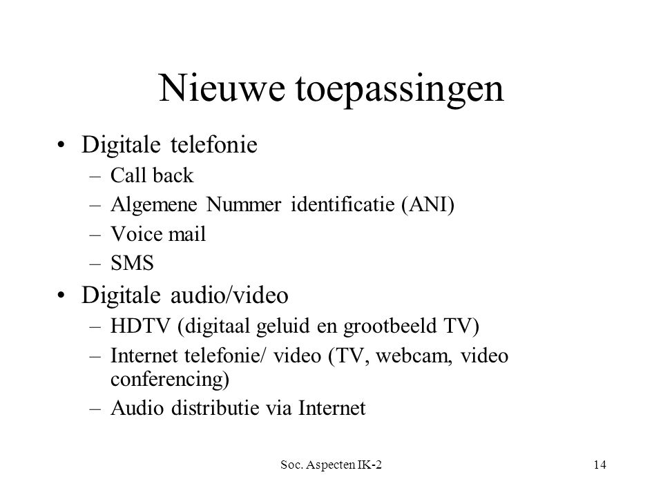 Soc. Aspecten IK-214 Nieuwe toepassingen Digitale telefonie –Call back –Algemene Nummer identificatie (ANI) –Voice mail –SMS Digitale audio/video –HDT