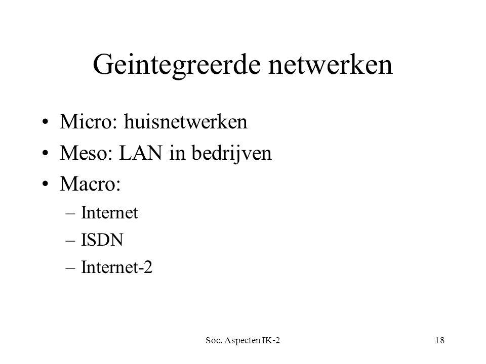 Soc. Aspecten IK-218 Geintegreerde netwerken Micro: huisnetwerken Meso: LAN in bedrijven Macro: –Internet –ISDN –Internet-2