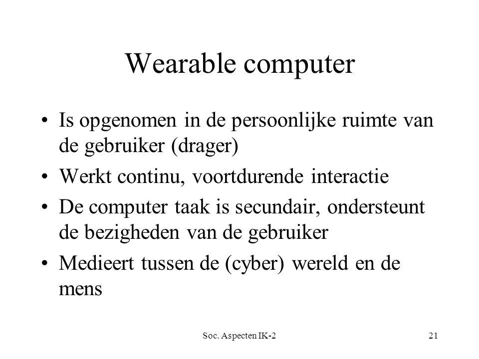 Soc. Aspecten IK-221 Wearable computer Is opgenomen in de persoonlijke ruimte van de gebruiker (drager) Werkt continu, voortdurende interactie De comp