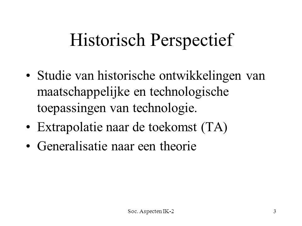 Soc. Aspecten IK-23 Historisch Perspectief Studie van historische ontwikkelingen van maatschappelijke en technologische toepassingen van technologie.