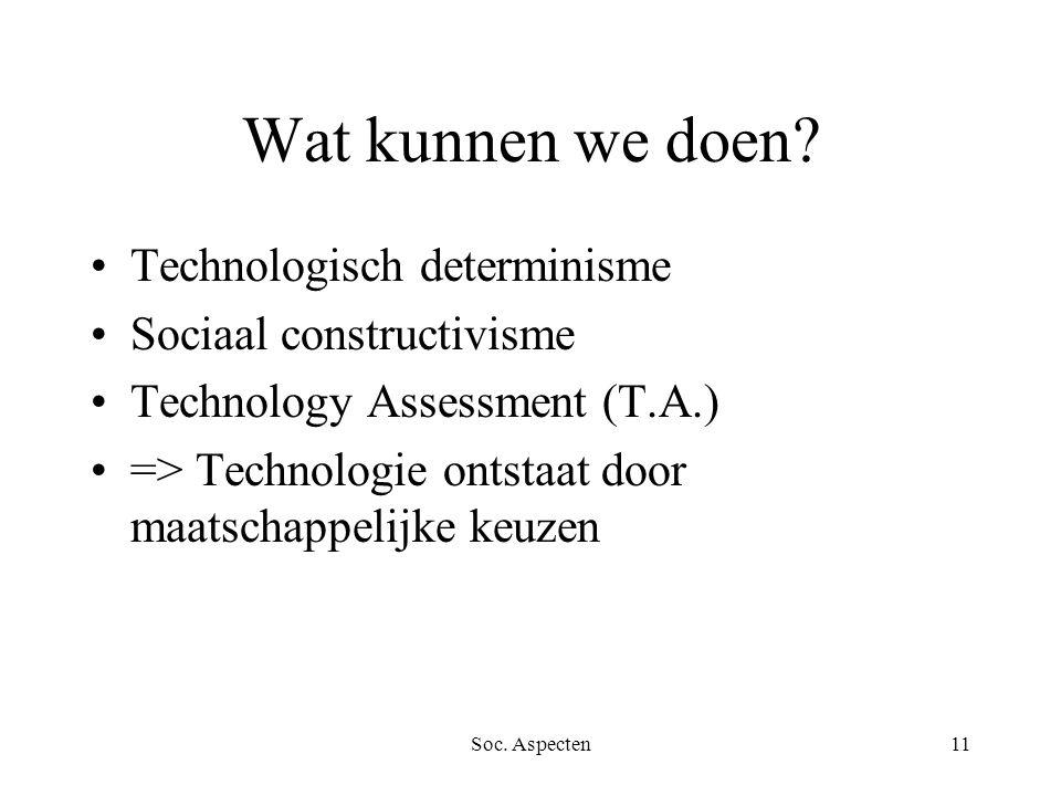 Soc. Aspecten11 Wat kunnen we doen? Technologisch determinisme Sociaal constructivisme Technology Assessment (T.A.) => Technologie ontstaat door maats