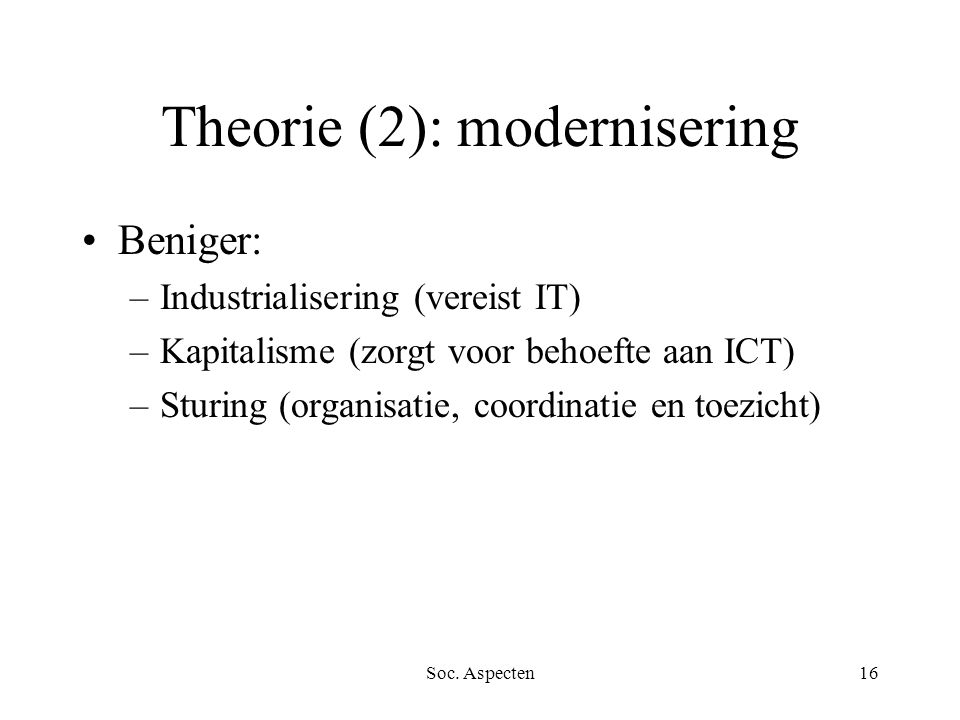 Soc. Aspecten16 Theorie (2): modernisering Beniger: –Industrialisering (vereist IT) –Kapitalisme (zorgt voor behoefte aan ICT) –Sturing (organisatie,