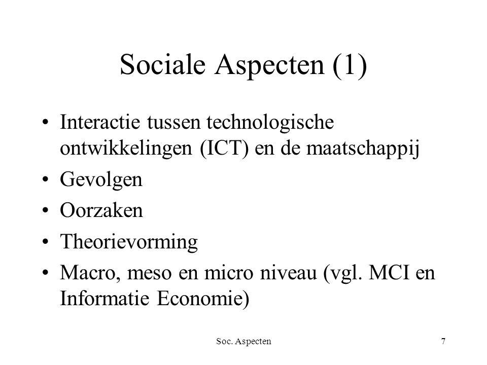 Soc. Aspecten7 Sociale Aspecten (1) Interactie tussen technologische ontwikkelingen (ICT) en de maatschappij Gevolgen Oorzaken Theorievorming Macro, m