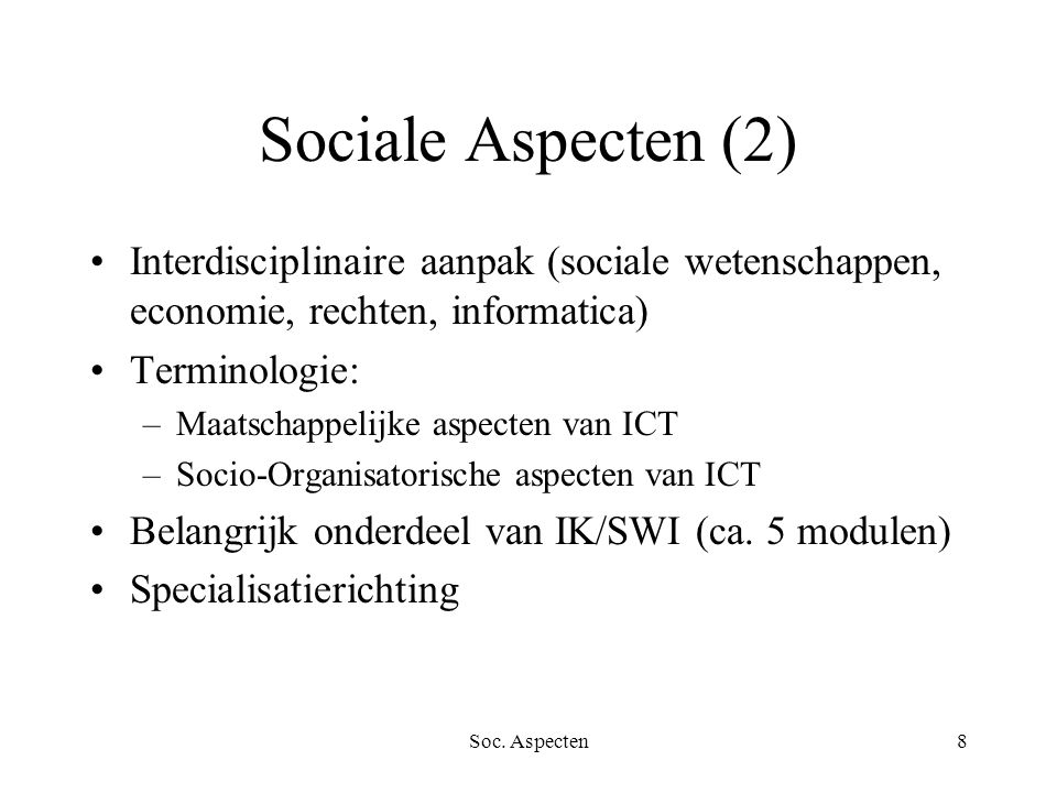 Soc. Aspecten8 Sociale Aspecten (2) Interdisciplinaire aanpak (sociale wetenschappen, economie, rechten, informatica) Terminologie: –Maatschappelijke