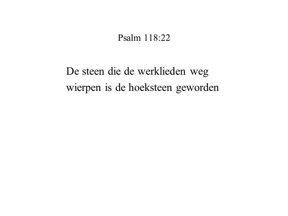 Psalm 118:22 De steen die de werklieden weg wierpen is de hoeksteen geworden