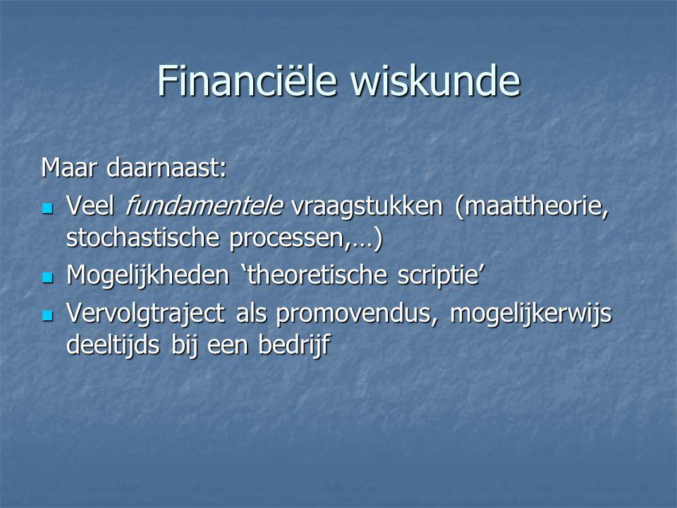 Financiële wiskunde Maar daarnaast: Veel fundamentele vraagstukken (maattheorie, stochastische processen,…) Veel fundamentele vraagstukken (maattheori