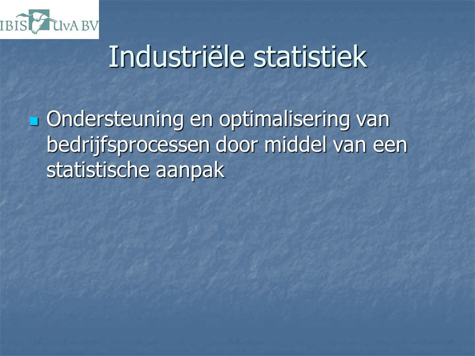 Industriële statistiek Ondersteuning en optimalisering van bedrijfsprocessen door middel van een statistische aanpak Ondersteuning en optimalisering v
