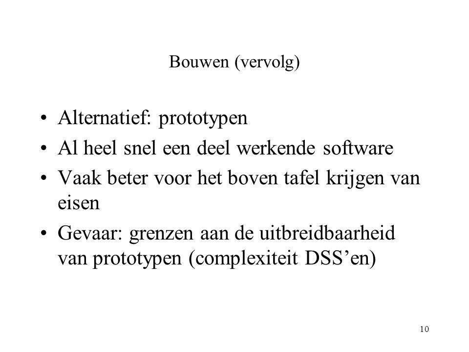 10 Bouwen (vervolg) Alternatief: prototypen Al heel snel een deel werkende software Vaak beter voor het boven tafel krijgen van eisen Gevaar: grenzen aan de uitbreidbaarheid van prototypen (complexiteit DSS'en)