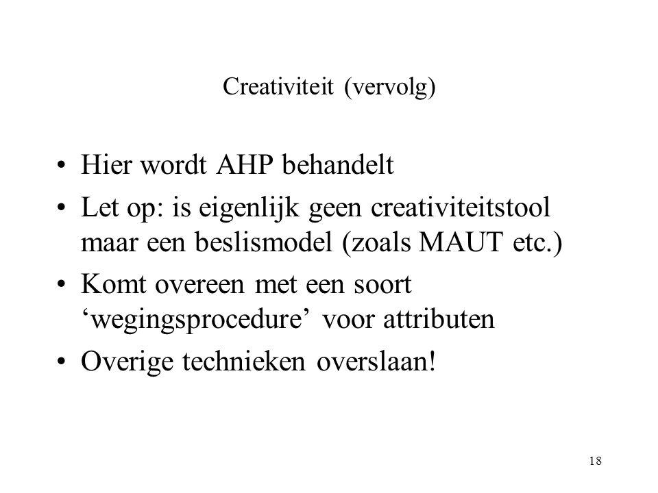 18 Creativiteit (vervolg) Hier wordt AHP behandelt Let op: is eigenlijk geen creativiteitstool maar een beslismodel (zoals MAUT etc.) Komt overeen met een soort 'wegingsprocedure' voor attributen Overige technieken overslaan!
