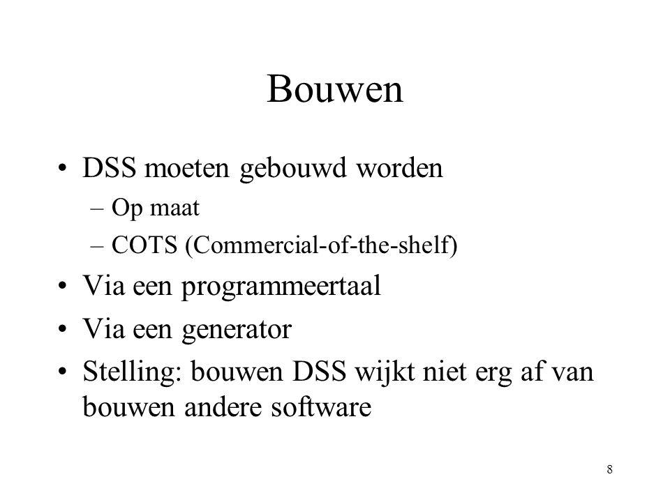 8 Bouwen DSS moeten gebouwd worden –Op maat –COTS (Commercial-of-the-shelf) Via een programmeertaal Via een generator Stelling: bouwen DSS wijkt niet erg af van bouwen andere software