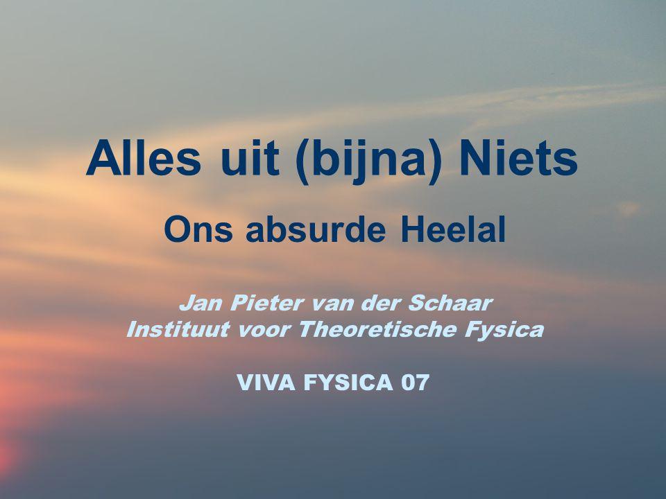 Alles uit (bijna) Niets Ons absurde Heelal Jan Pieter van der Schaar Instituut voor Theoretische Fysica VIVA FYSICA 07