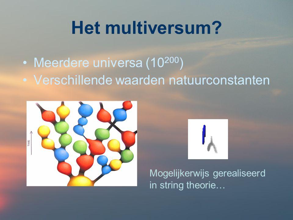 Het multiversum? Meerdere universa (10 200 ) Verschillende waarden natuurconstanten Mogelijkerwijs gerealiseerd in string theorie…
