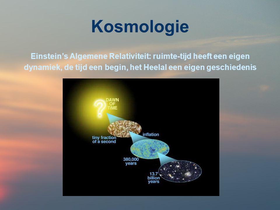 Kosmologie Einstein's Algemene Relativiteit: ruimte-tijd heeft een eigen dynamiek, de tijd een begin, het Heelal een eigen geschiedenis