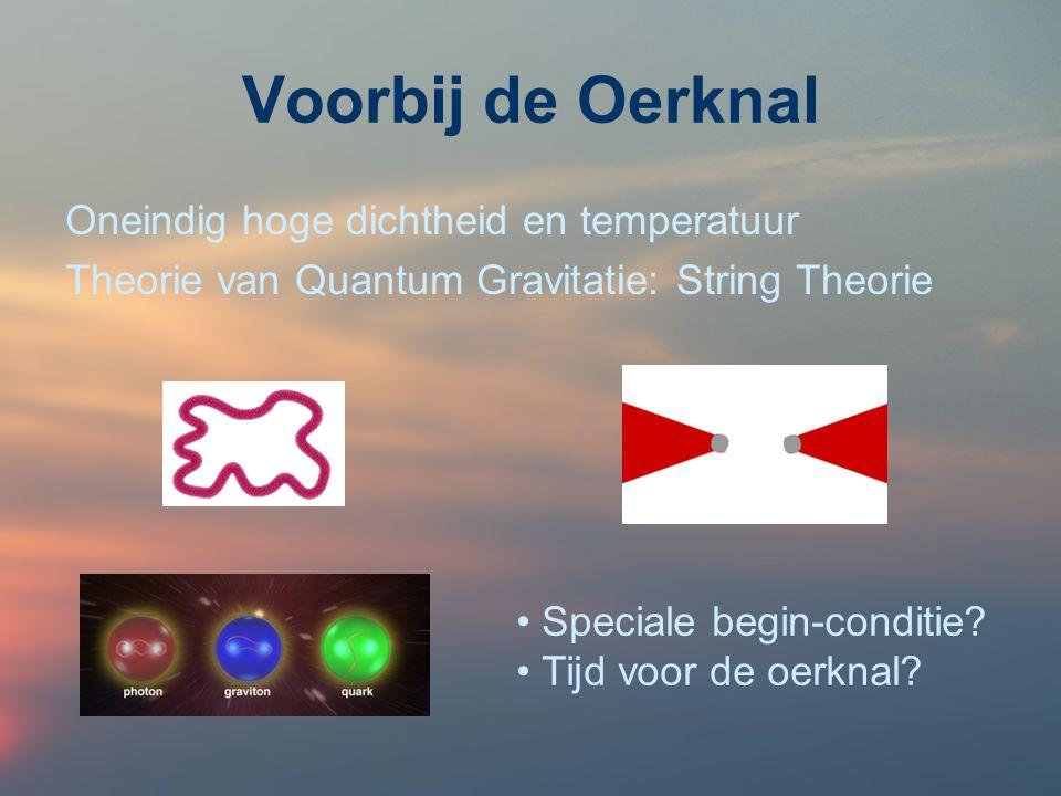 Voorbij de Oerknal Oneindig hoge dichtheid en temperatuur Theorie van Quantum Gravitatie: String Theorie Speciale begin-conditie? Tijd voor de oerknal