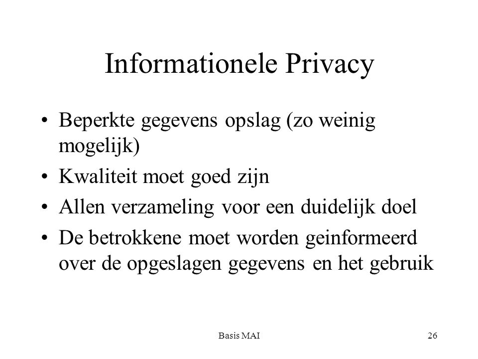 Basis MAI26 Informationele Privacy Beperkte gegevens opslag (zo weinig mogelijk) Kwaliteit moet goed zijn Allen verzameling voor een duidelijk doel De