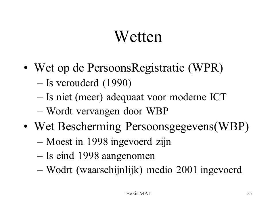 Basis MAI27 Wetten Wet op de PersoonsRegistratie (WPR) –Is verouderd (1990) –Is niet (meer) adequaat voor moderne ICT –Wordt vervangen door WBP Wet Be