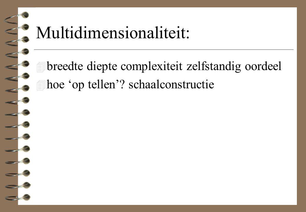 Multidimensionaliteit: 4 breedte diepte complexiteit zelfstandig oordeel 4 hoe 'op tellen'? schaalconstructie