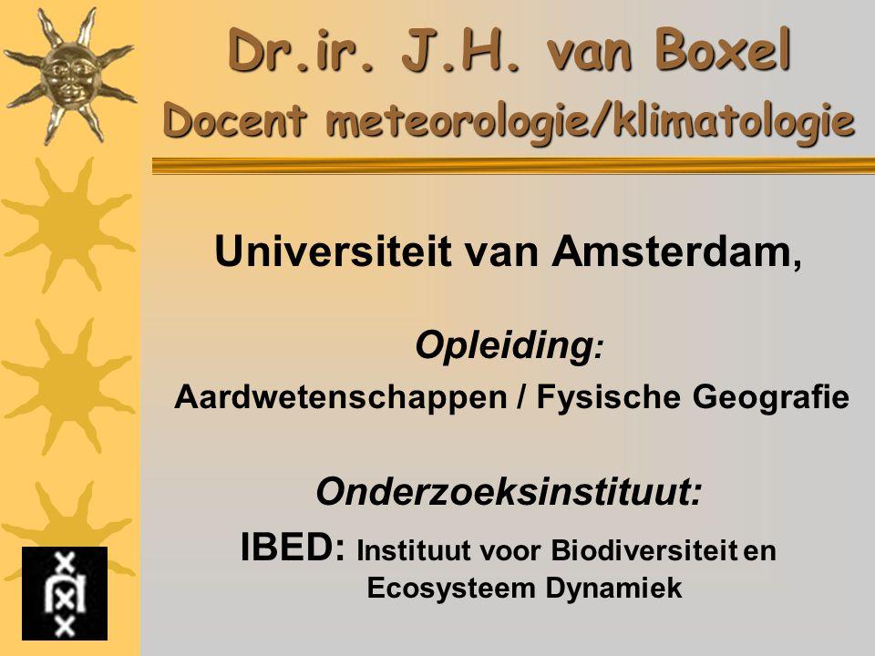 Dr.ir. J.H. van Boxel Docent meteorologie/klimatologie Universiteit van Amsterdam, Opleiding : Aardwetenschappen / Fysische Geografie Onderzoeksinstit