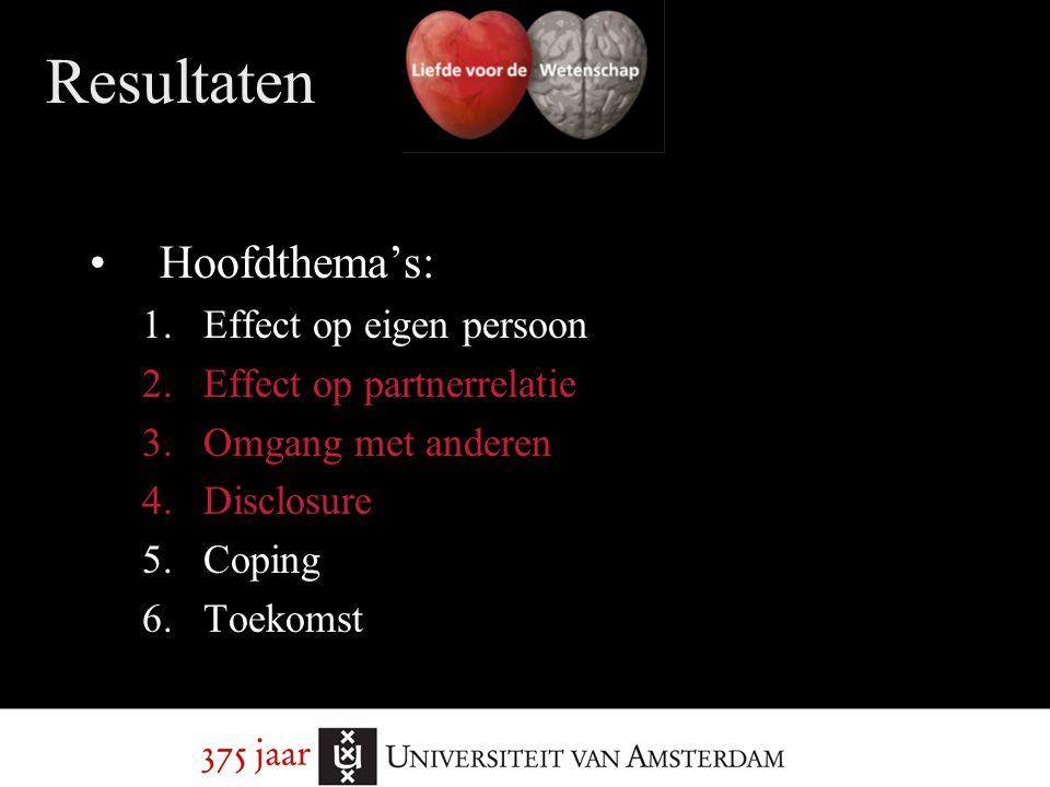 Resultaten Hoofdthema's: 1.Effect op eigen persoon 2.Effect op partnerrelatie 3.Omgang met anderen 4.Disclosure 5.Coping 6.Toekomst