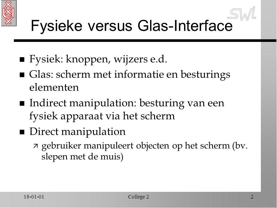 18-01-01College 22 Fysieke versus Glas-Interface n Fysiek: knoppen, wijzers e.d. n Glas: scherm met informatie en besturings elementen n Indirect mani