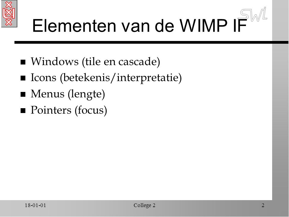 18-01-01College 22 Elementen van de WIMP IF n Windows (tile en cascade) n Icons (betekenis/interpretatie) n Menus (lengte) n Pointers (focus)