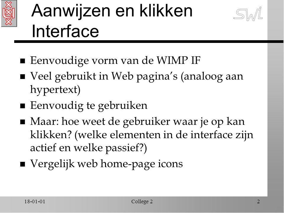 18-01-01College 22 Aanwijzen en klikken Interface n Eenvoudige vorm van de WIMP IF n Veel gebruikt in Web pagina's (analoog aan hypertext) n Eenvoudig