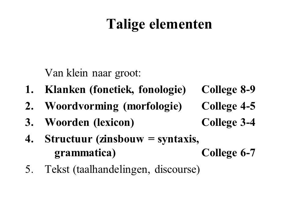Talige elementen Van klein naar groot: 1.Klanken (fonetiek, fonologie)College 8-9 2.Woordvorming (morfologie)College 4-5 3.Woorden (lexicon)College 3-
