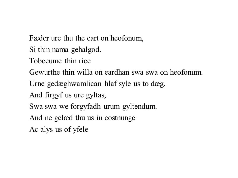 Fæder ure thu the eart on heofonum, Si thin nama gehalgod. Tobecume thin rice Gewurthe thin willa on eardhan swa swa on heofonum. Urne gedæghwamlican