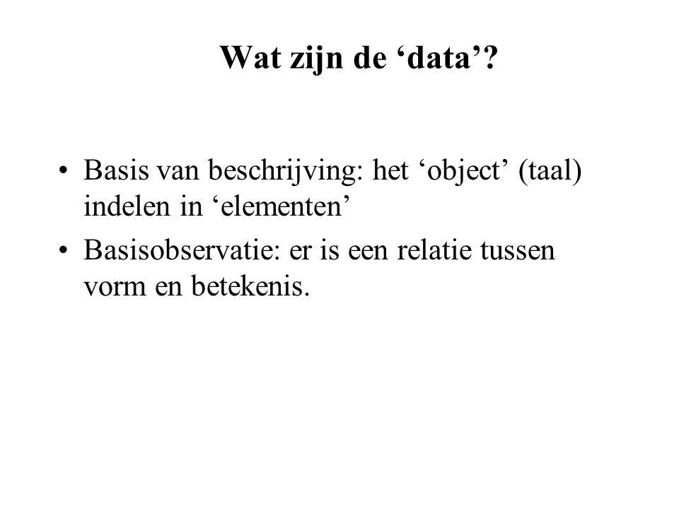Wat zijn de 'data'? Basis van beschrijving: het 'object' (taal) indelen in 'elementen' Basisobservatie: er is een relatie tussen vorm en betekenis.