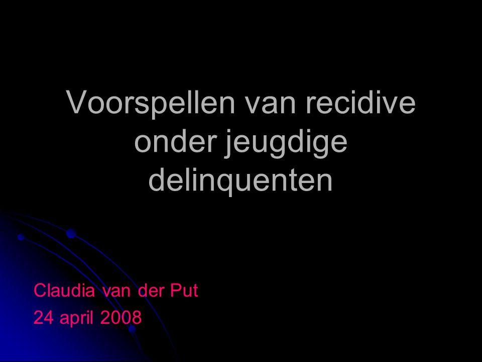 Voorspellen van recidive onder jeugdige delinquenten Claudia van der Put 24 april 2008