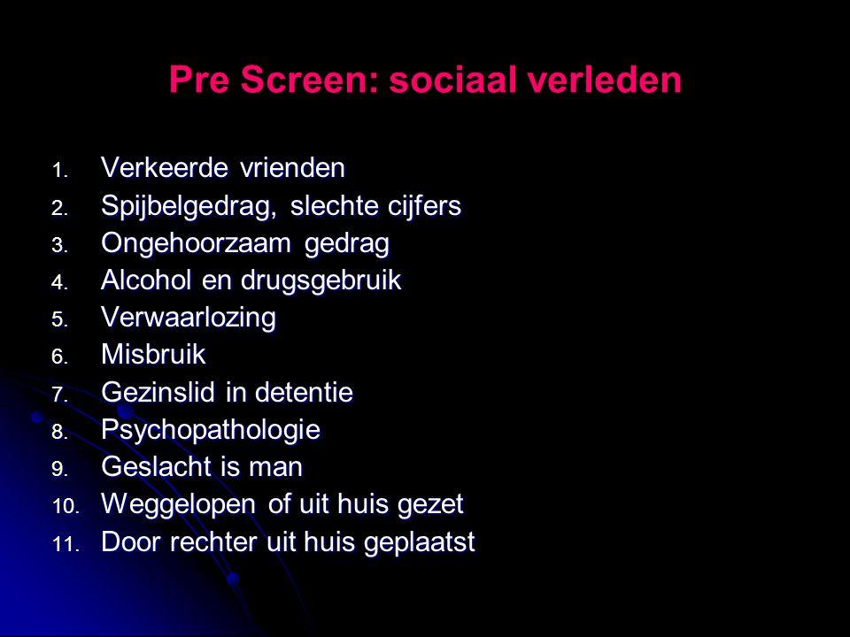 Pre Screen: sociaal verleden 1. Verkeerde vrienden 2. Spijbelgedrag, slechte cijfers 3. Ongehoorzaam gedrag 4. Alcohol en drugsgebruik 5. Verwaarlozin