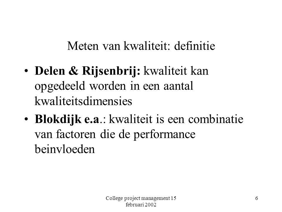 College project management 15 februari 2002 7 Meten van kwaliteit: definitie (vervolg) KBB: definitie van kwaliteit is sociaal, kan niet vooraf gedefinieerd worden maar moet worden geëliciteerd via de methode DeMarco & Lister: kwaliteit is afhankelijk van doel Royce; Fitzgerald e.a., Sassenburg e.a., O'Connell: kwaliteit zit in het proces (bijvoorbeeld CMM of ISO) Snoeck: verborgen in het ontwerp, twee criteria èovereenstemming processchema - afhankelijkheidsschema ègeen volgordeconflicten